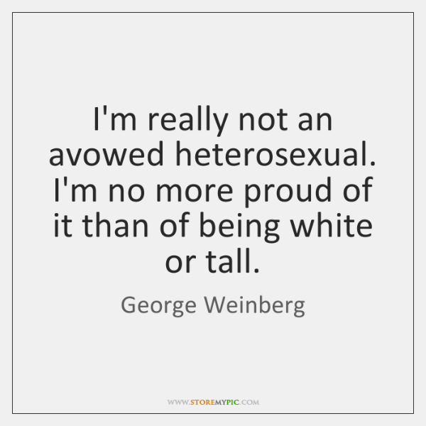 I'm really not an avowed heterosexual. I'm no more proud of it ...