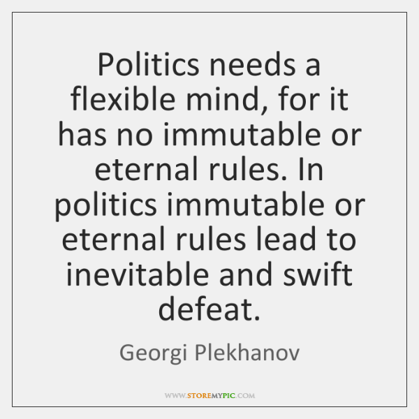 Politics needs a flexible mind, for it has no immutable or eternal ...