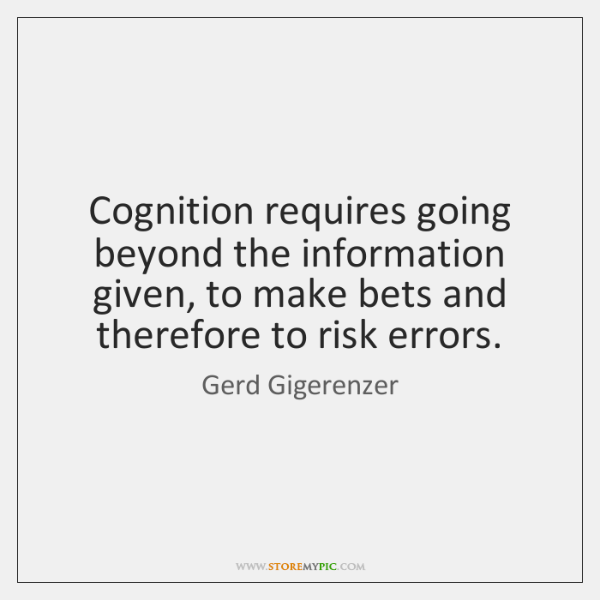 Cognition requires going beyond the information given, to make bets and therefore ...
