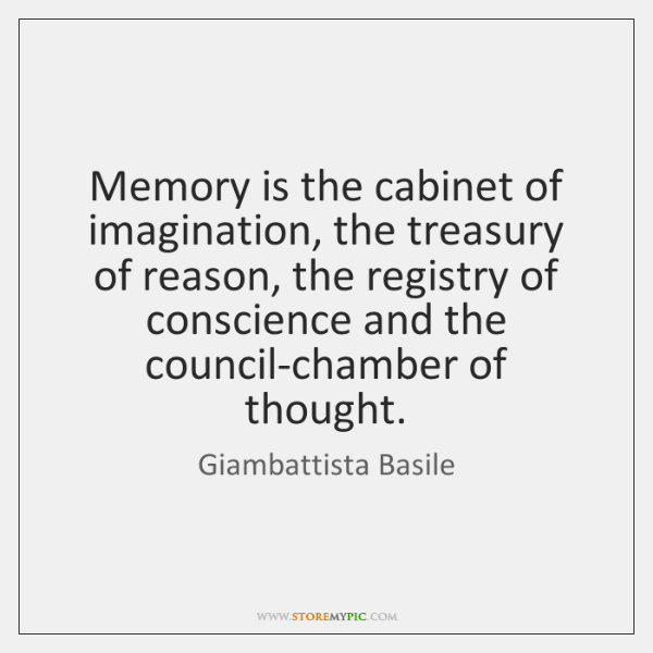 Memory is the cabinet of imagination, the treasury of reason, the registry ...