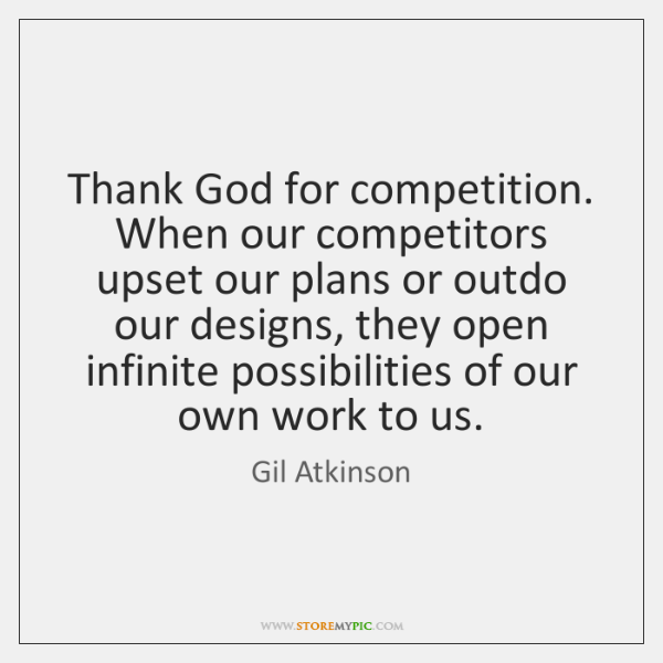 Thank God for competition. When our competitors upset our plans or outdo ...