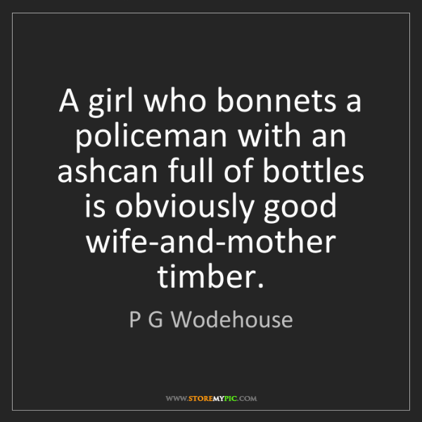 P G Wodehouse: A girl who bonnets a policeman with an ashcan full of...