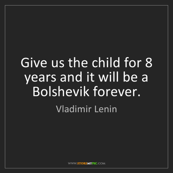 Vladimir Lenin: Give us the child for 8 years and it will be a Bolshevik...