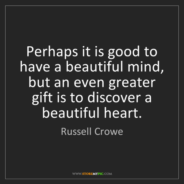 Russell Crowe: Perhaps it is good to have a beautiful mind, but an even...