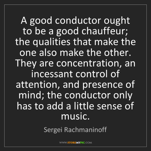 Sergei Rachmaninoff: A good conductor ought to be a good chauffeur; the qualities...