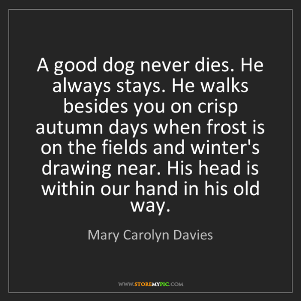 Mary Carolyn Davies: A good dog never dies. He always stays. He walks besides...
