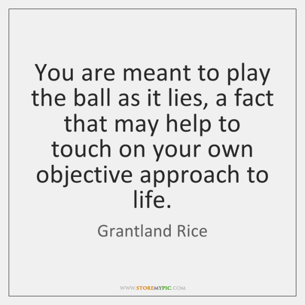 You are meant to play the ball as it lies, a fact ...