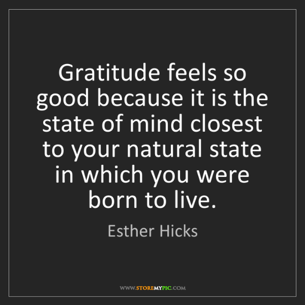 Esther Hicks: Gratitude feels so good because it is the state of mind...