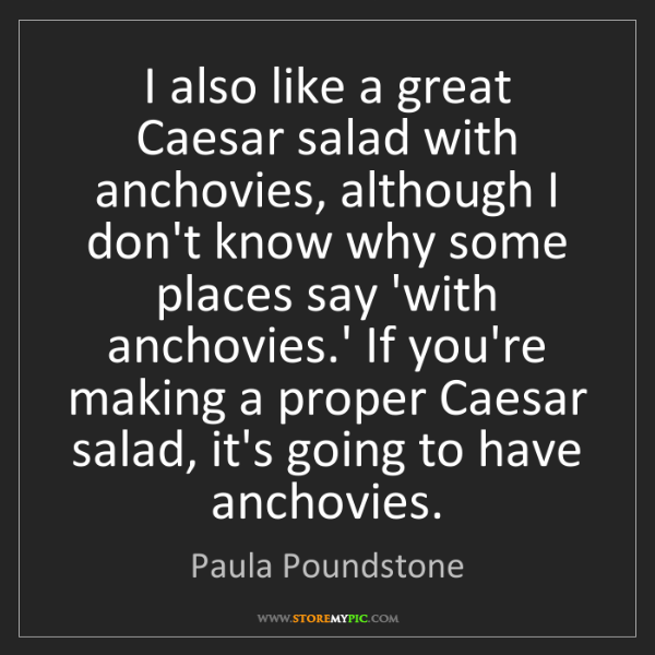 Paula Poundstone: I also like a great Caesar salad with anchovies, although...