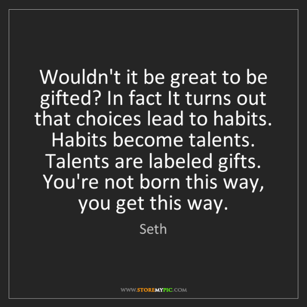 Seth: Wouldn't it be great to be gifted? In fact It turns out...
