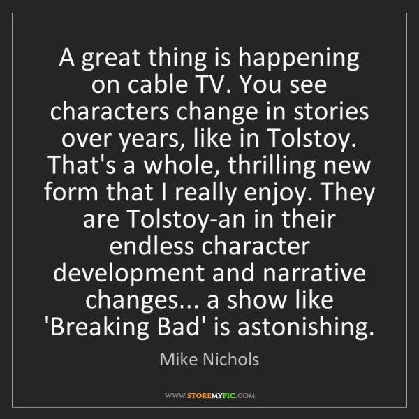 Mike Nichols: A great thing is happening on cable TV. You see characters...