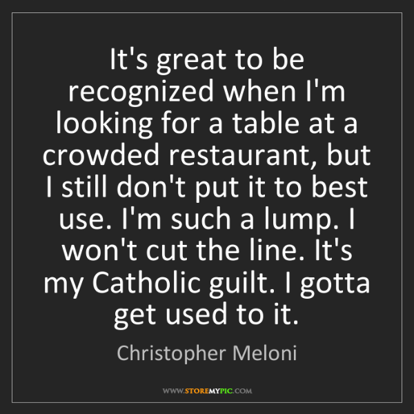 Christopher Meloni: It's great to be recognized when I'm looking for a table...