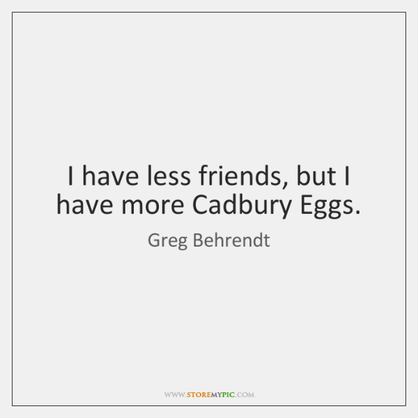 I have less friends, but I have more Cadbury Eggs.