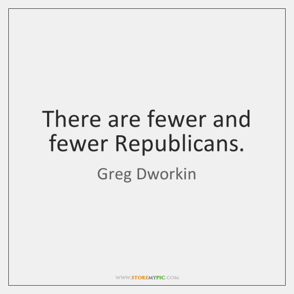 There are fewer and fewer Republicans.