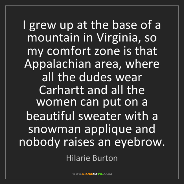 Hilarie Burton: I grew up at the base of a mountain in Virginia, so my...