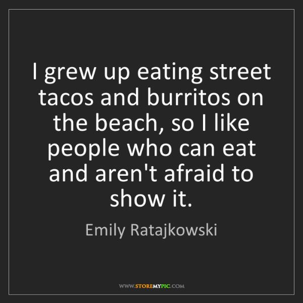 Emily Ratajkowski: I grew up eating street tacos and burritos on the beach,...