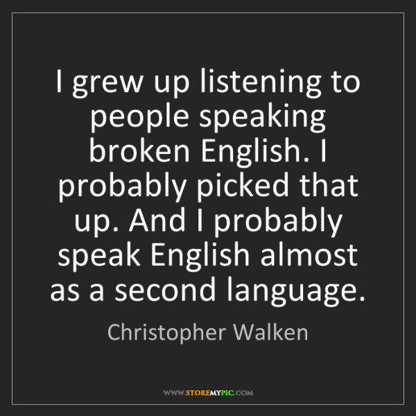 Christopher Walken: I grew up listening to people speaking broken English....