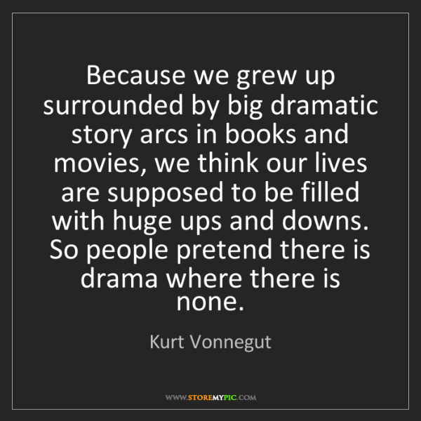 Kurt Vonnegut: Because we grew up surrounded by big dramatic story arcs...