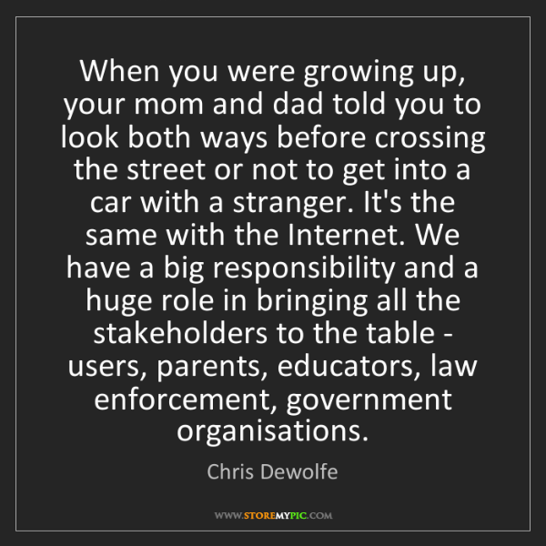 Chris Dewolfe: When you were growing up, your mom and dad told you to...