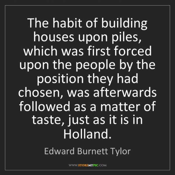 Edward Burnett Tylor: The habit of building houses upon piles, which was first...