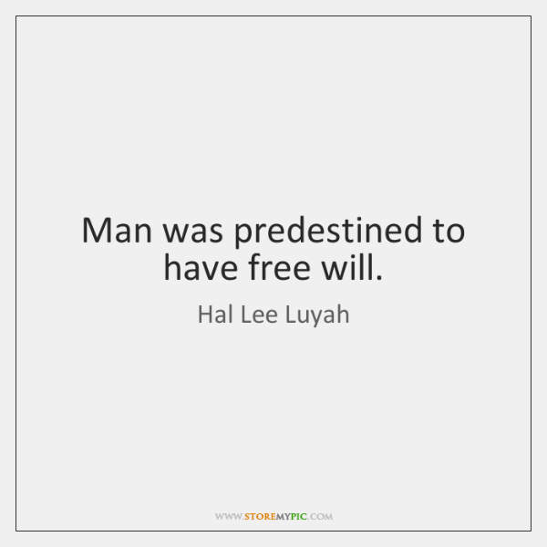Man was predestined to have free will.