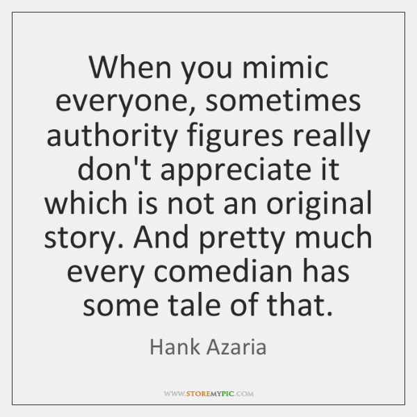 When you mimic everyone, sometimes authority figures really don't appreciate it which ...