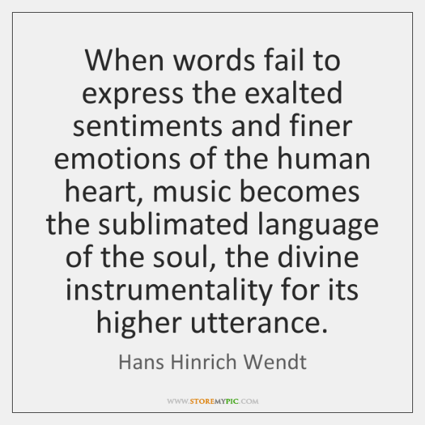 When words fail to express the exalted sentiments and finer emotions of ...