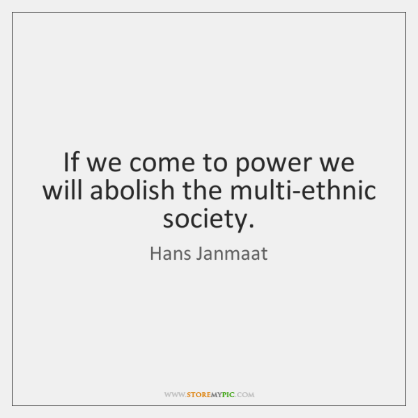 If we come to power we will abolish the multi-ethnic society.