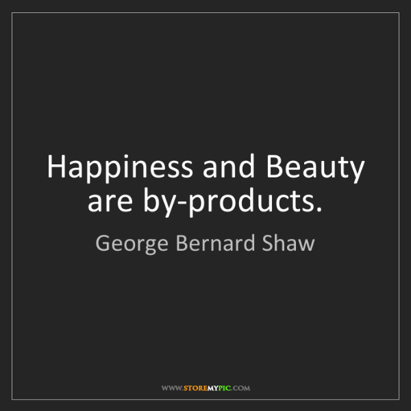 George Bernard Shaw: Happiness and Beauty are by-products.