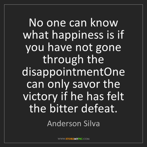 Anderson Silva: No one can know what happiness is if you have not gone...