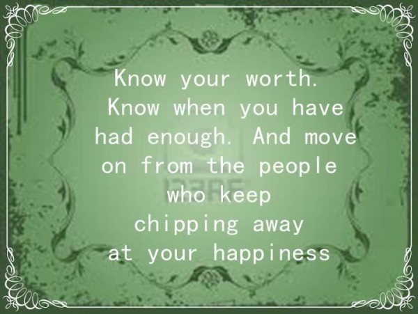 Know your worth know when you have had enough and move on from the people who keep c