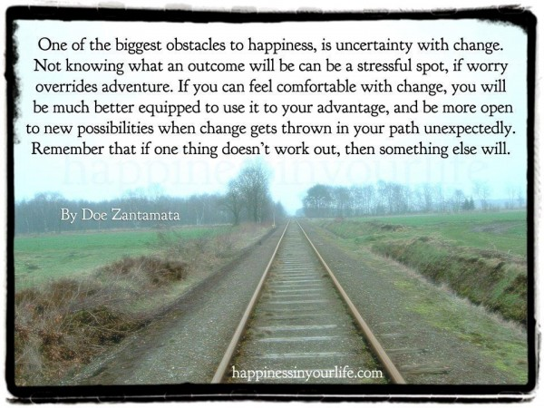 One of the biggest obstacles to happiness is uncertainty with change