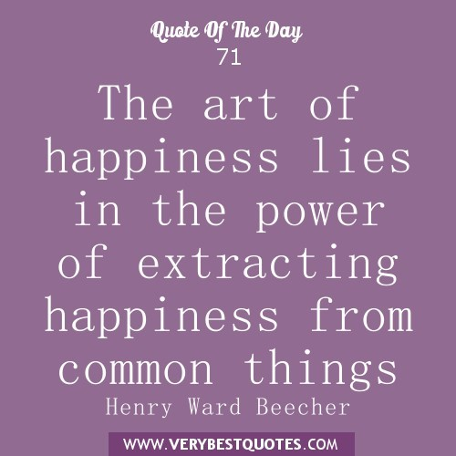 The art of happiness lies in the power of extracting happiness from common things