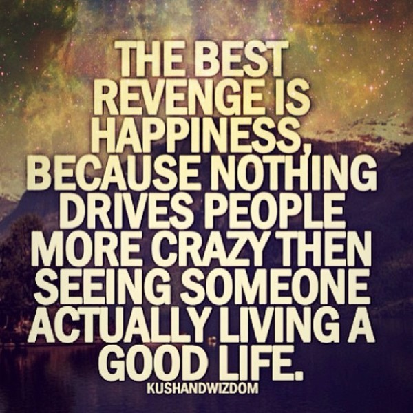 The best revenge is happiness because nothing drives people more crazy then seeing s