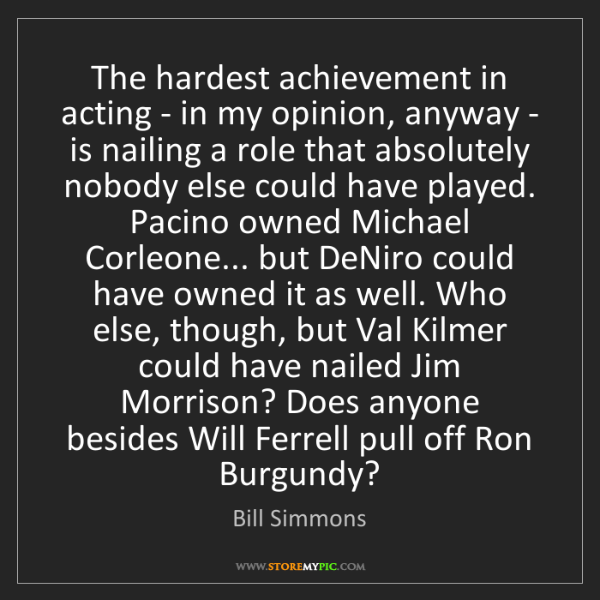 Bill Simmons: The hardest achievement in acting - in my opinion, anyway...