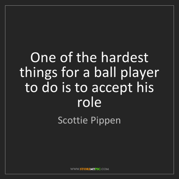Scottie Pippen: One of the hardest things for a ball player to do is...