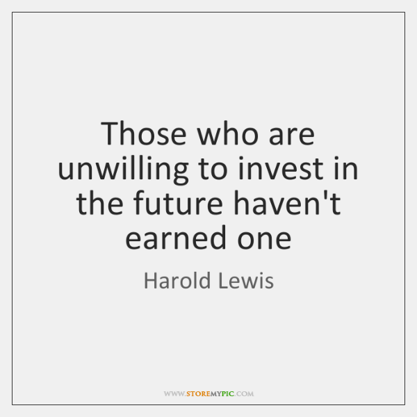 Those who are unwilling to invest in the future haven't earned one