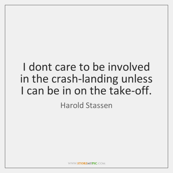 I dont care to be involved in the crash-landing unless I can ...