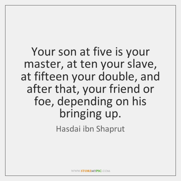 Your son at five is your master, at ten your slave, at ...