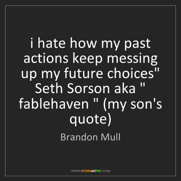 Brandon Mull: i hate how my past actions keep messing up my future...