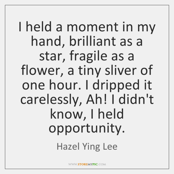 I held a moment in my hand, brilliant as a star, fragile ...