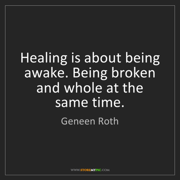 Geneen Roth: Healing is about being awake. Being broken and whole...