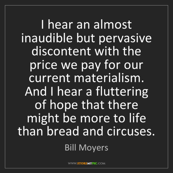 Bill Moyers: I hear an almost inaudible but pervasive discontent with...