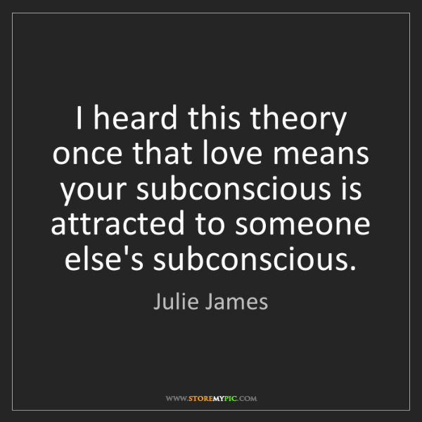 Julie James: I heard this theory once that love means your subconscious...