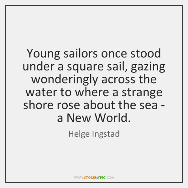 Young sailors once stood under a square sail, gazing wonderingly across the ...