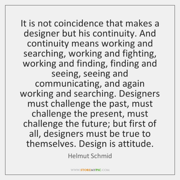 It is not coincidence that makes a designer but his continuity. And ...