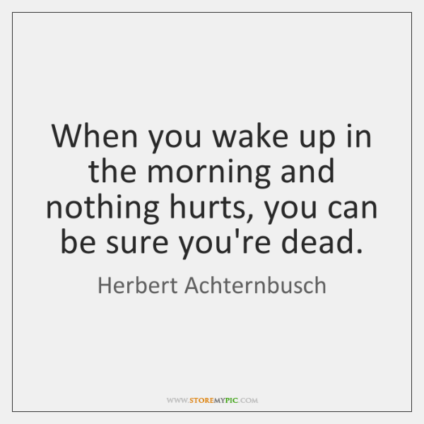 When you wake up in the morning and nothing hurts, you can ...