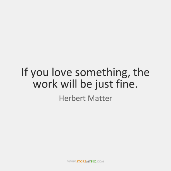 If you love something, the work will be just fine.