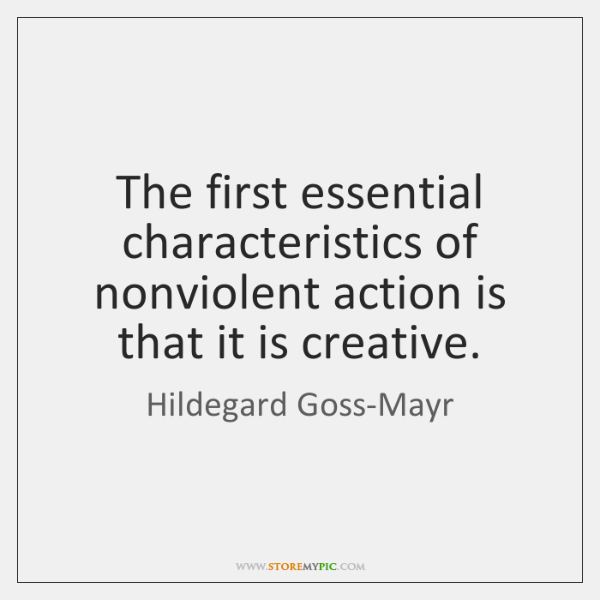 The first essential characteristics of nonviolent action is that it is creative.