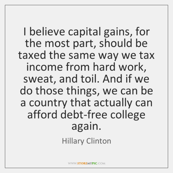 I believe capital gains, for the most part, should be taxed the ...